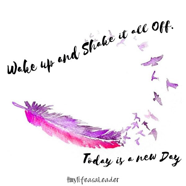 Wake up and shake it all off. Today is a new day