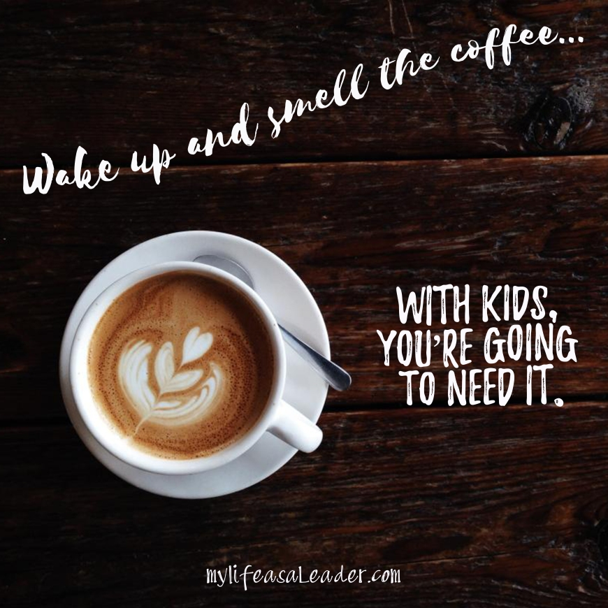 Wake up and smell the coffee... with kids, you're going to need it.